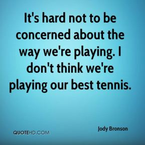 ... the way we're playing. I don't think we're playing our best tennis