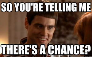 you're telling me There's a chance? Dumb and Dumber - So Youre Telling ...