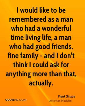 Frank Sinatra - I would like to be remembered as a man who had a ...