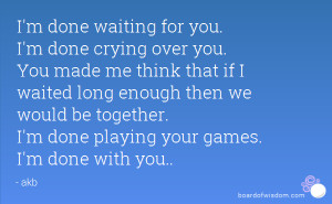 ... we would be together. I'm done playing your games. I'm done with you