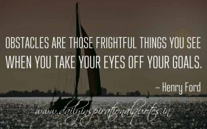 ... when you take your eyes off your goals. ~ Henry Ford ( Famous Quotes