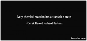 Every chemical reaction has a transition state. - Derek Harold Richard ...