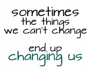 Sometimes the things we cant change end up changing us picture quotes