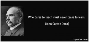Who dares to teach must never cease to learn. - John Cotton Dana