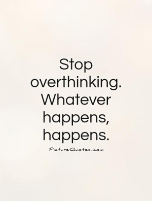 Stop overthinking. Whatever happens, happens Picture Quote #1