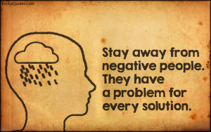 Stay away from negative people. They have a problem for every solution ...