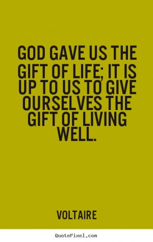 gave us the gift of life; it is up to us to give ourselves the gift ...