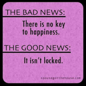 The Bad News Is That There Is Not Key To Happiness But The Good New Is ...