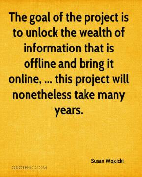 Susan Wojcicki The goal of the project is to unlock the wealth of