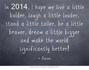 we live a little bolder, laugh a little louder, stand a little taller ...