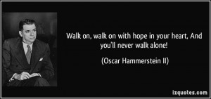 Walk on, walk on with hope in your heart, And you'll never walk alone ...
