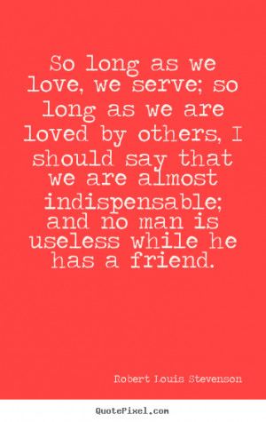 So long as we love, we serve; so long as we are loved by others, I ...