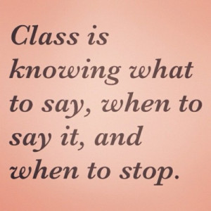 Class is knowing what to say, when to say, and when to stop.