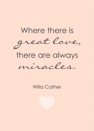 Where there is great love, there are always miracles - Willa Cather