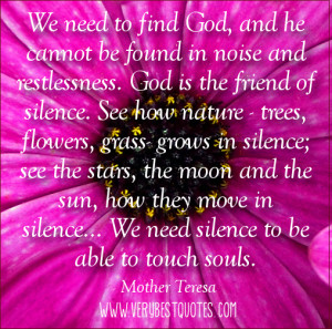 ... . We need silence to be able to touch souls. ― Mother Teresa Quotes