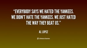 quote-Al-Lopez-everybody-says-we-hated-the-yankees-we-6605.png