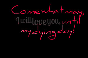 Quotes Picture: come what may, i will love you, until my dying day!