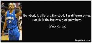 ... different styles. Just do it the best way you know how. - Vince Carter