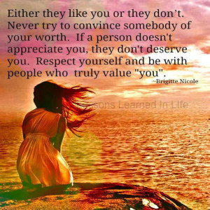 Either they like you or don't. Never try to convince somebody of your ...