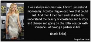 was always anti-marriage. I didn't understand monogamy. I couldn't ...