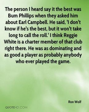 Ron Wolf - The person I heard say it the best was Bum Phillips when ...