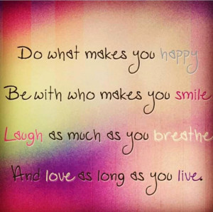 Be happy, smile, laugh and love! (Life Quote)