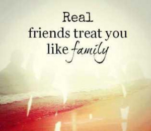 Real friends treat you like family.