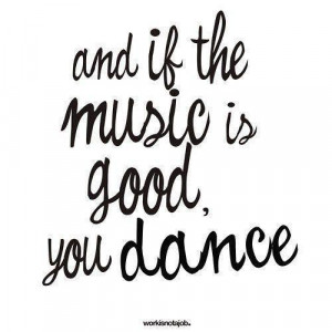 and if the music is good, you dance!
