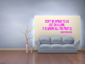 Don't be afraid to go out on a limb, it is where all the fruit is ...
