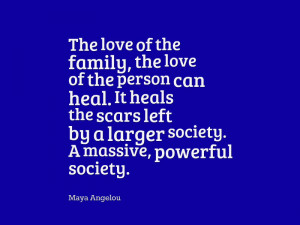"... by a larger society. A massive, powerful society. "" – Maya Angelou"