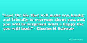 """... be surprised what a happy life you will lead."""" – Charles M Schwab"""