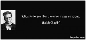 Solidarity forever! For the union makes us strong. - Ralph Chaplin