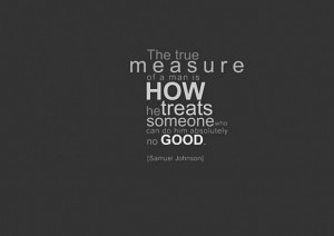 The true measure of a man is how he treat someone who can do him ...