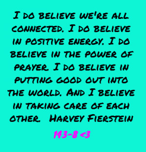 ... the world. And I believe in taking care of each other.Harvey Fierstein