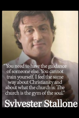 Sylvester Stallone. The church is the gym of the soul.