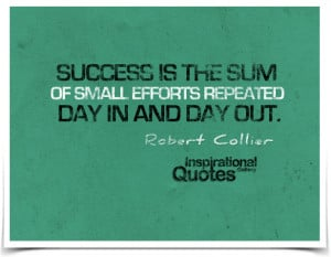 ... of small efforts repeated day in and day out. Quote by Robert Collier