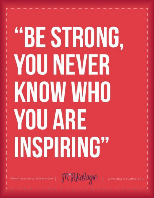 """... Be Strong,You Never Know Who You Are Inspiring"""" ~ Leadership Quote"""