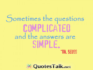 ... the questions are complicated and the answers are simple. Dr. Seuss