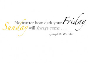 No matter how dark your Friday, Sunday will always come.