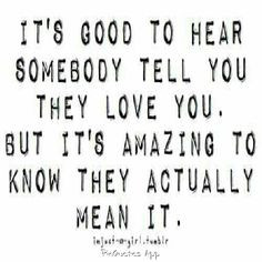 it's good to hear somebody tell you they love you. but it's amazing to ...