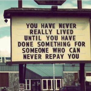 You have never really lived until you have done something for someone ...