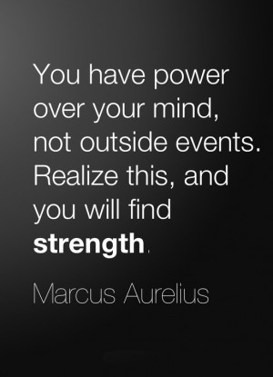 You have power over your mind , not outside events. Realize it, and ...