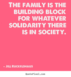 The family is the building block for whatever solidarity there is in ...