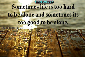 Sometimes life is too hard to be alone and sometimes its too good to ...