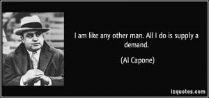 am like any other man. All I do is supply a demand. - Al Capone