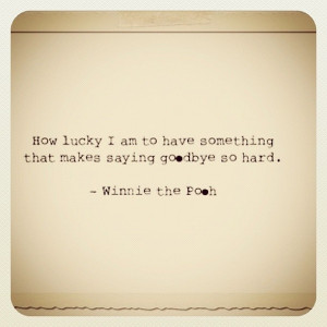... something that makes saying goodbye so hard. Winnie the Pooh quote