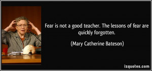 Fear is not a good teacher. The lessons of fear are quickly forgotten ...