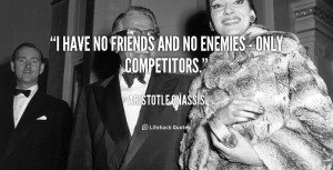 quote-Aristotle-Onassis-i-have-no-friends-and-no-enemies-28763.png