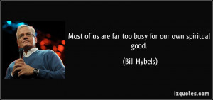 Most of us are far too busy for our own spiritual good. - Bill Hybels