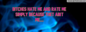 Bitches hate me and rate me, simply because thet ain't me.... cover
